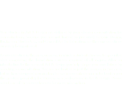 Your studies in Art & Design are defined by your chosen concentration (or concentrations, because you are not limited to just one!) Graphic Design, Illustration, Studio Arts, and General Art for Education are the concentrations currently being offered. A concentration is the area, or areas, in which a student chooses to specialize after completing the foundation courses required of all majors. After an introduction to the areas of Art & Design you help shape your own future by selecting a concentration. You are not limited to just the courses in that area, but we have designed a curriculum for each concentration in order to offer you the greatest possibility for success as a professional in Art & Design. Please select one of the concentrations for more information.